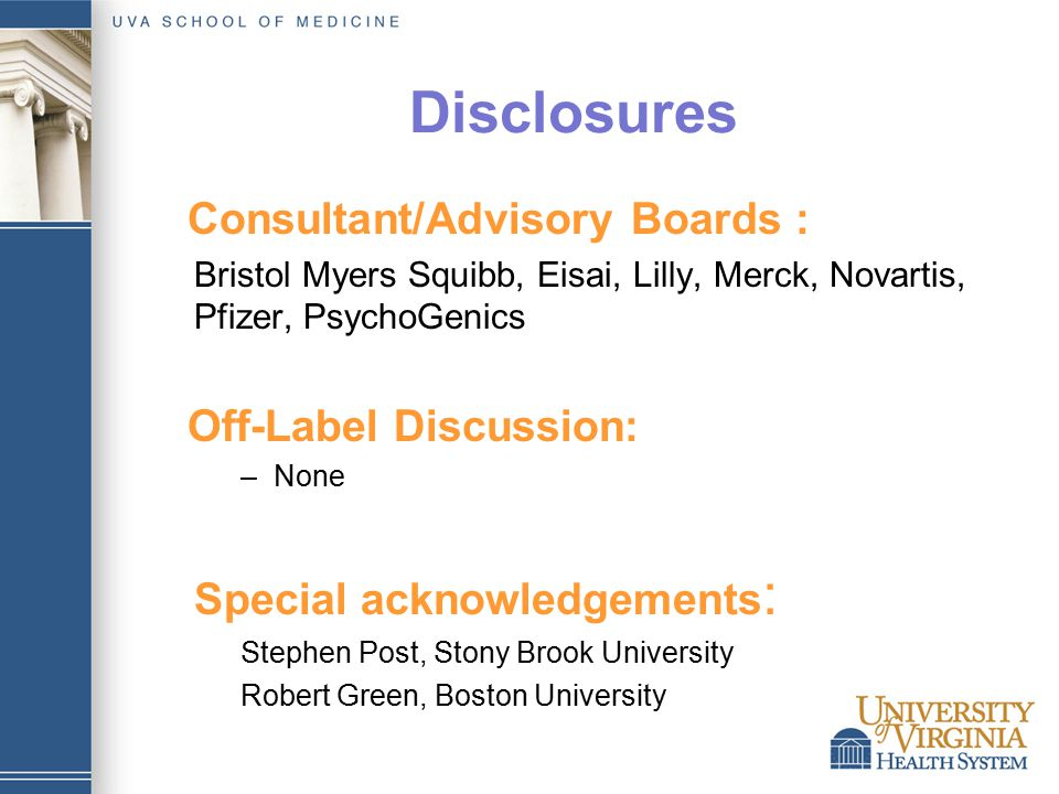 Disclosures Consultant/Advisory Boards : Bristol Myers Squibb, Eisai, Lilly, Merck, Novartis, Pfizer, PsychoGenics Off-Label Discussion: –None Special acknowledgements : Stephen Post, Stony Brook University Robert Green, Boston University