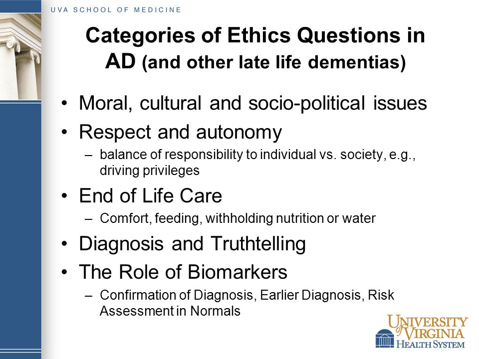 Categories of Ethics Questions in AD (and other late life dementias) Moral, cultural and socio-political issues Respect and autonomy –balance of responsibility to individual vs.