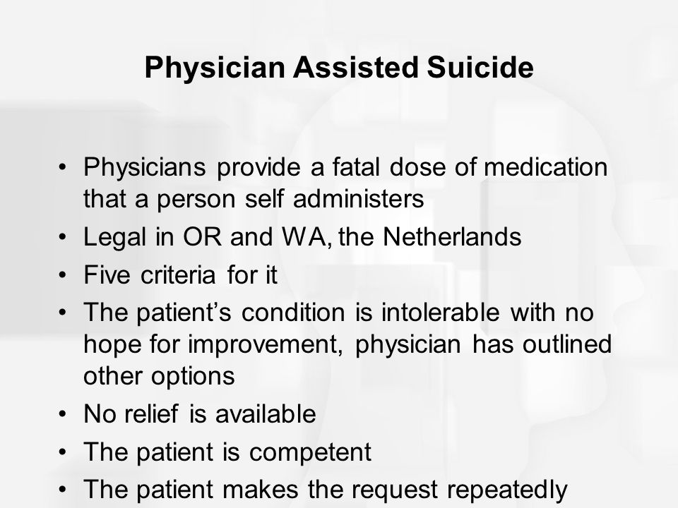 Physician Assisted Suicide Physicians provide a fatal dose of medication that a person self administers Legal in OR and WA, the Netherlands Five crite