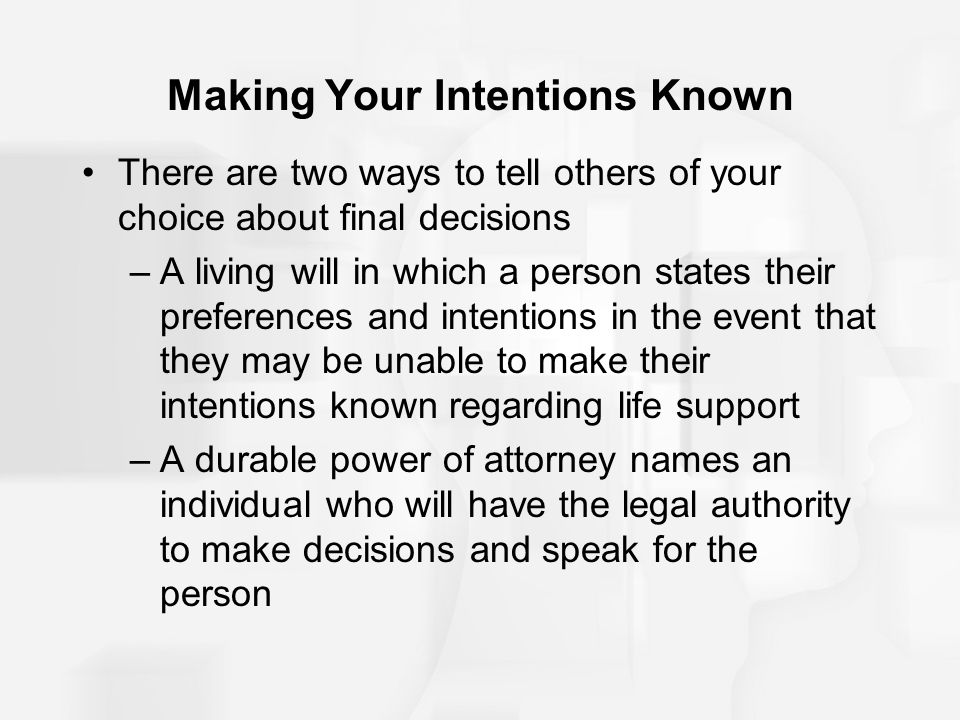 Making Your Intentions Known There are two ways to tell others of your choice about final decisions –A living will in which a person states their pref