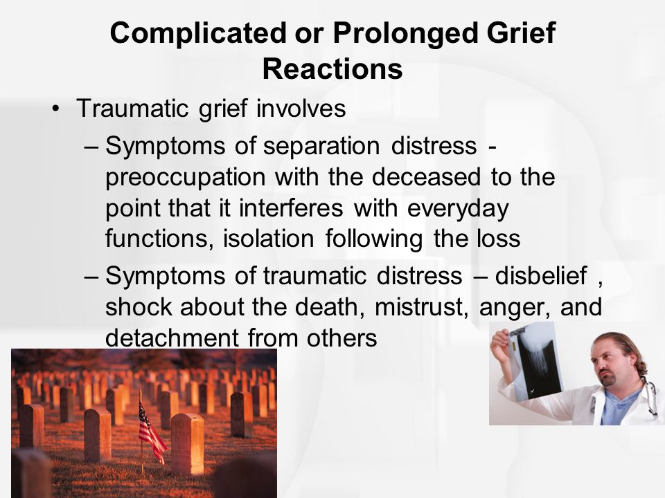 Complicated or Prolonged Grief Reactions Traumatic grief involves –Symptoms of separation distress - preoccupation with the deceased to the point that
