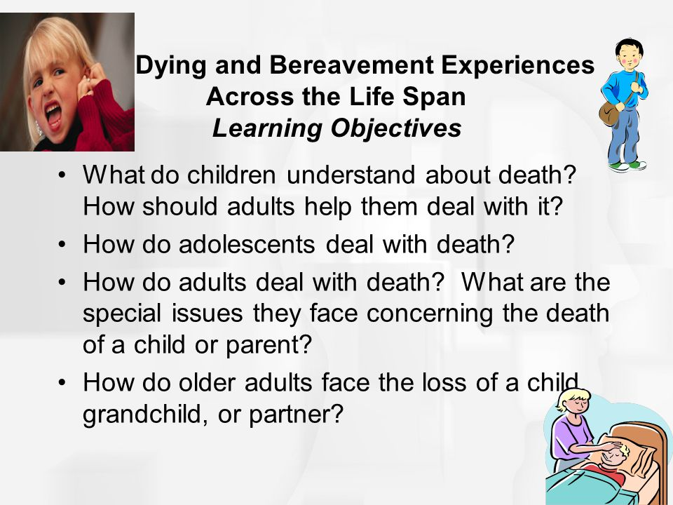 16.4 Dying and Bereavement Experiences Across the Life Span Learning Objectives What do children understand about death? How should adults help them d