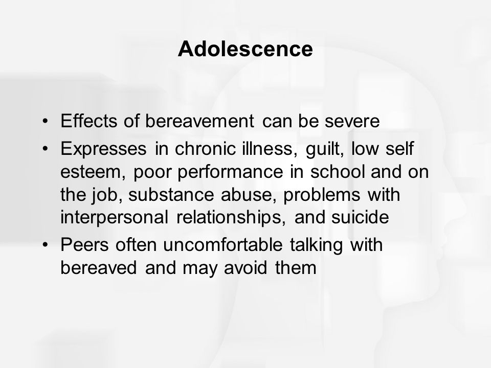 Adolescence Effects of bereavement can be severe Expresses in chronic illness, guilt, low self esteem, poor performance in school and on the job, subs