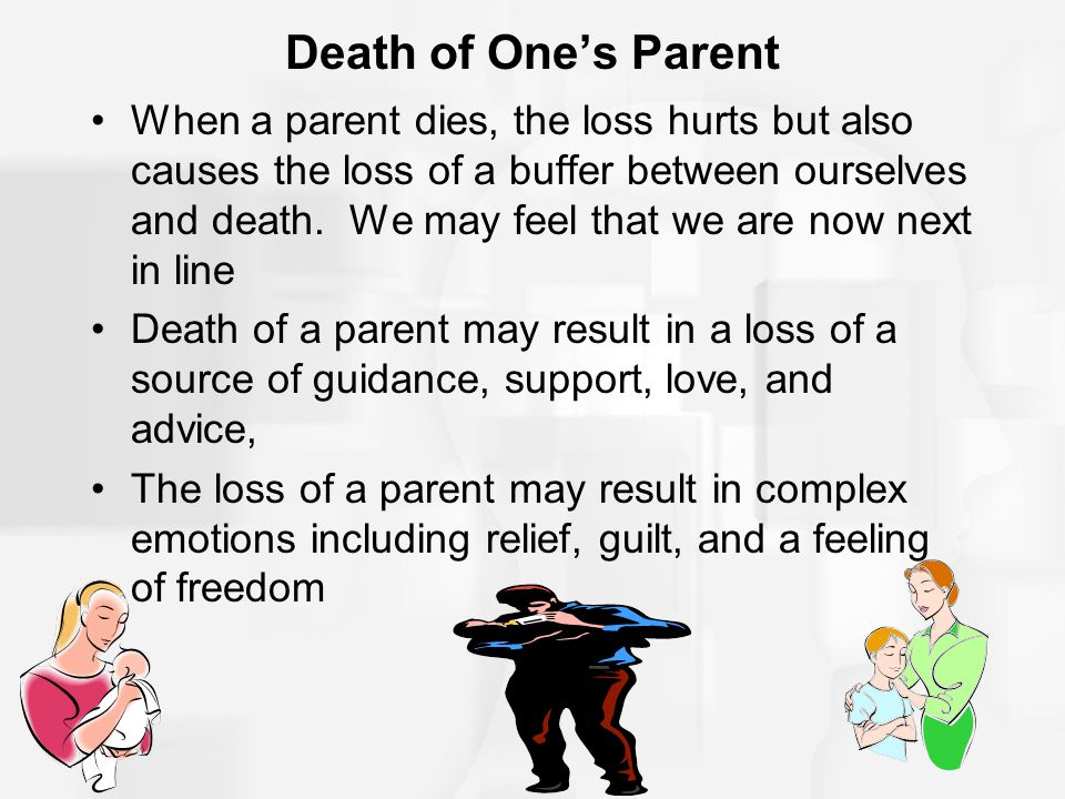 Death of One's Parent When a parent dies, the loss hurts but also causes the loss of a buffer between ourselves and death. We may feel that we are now