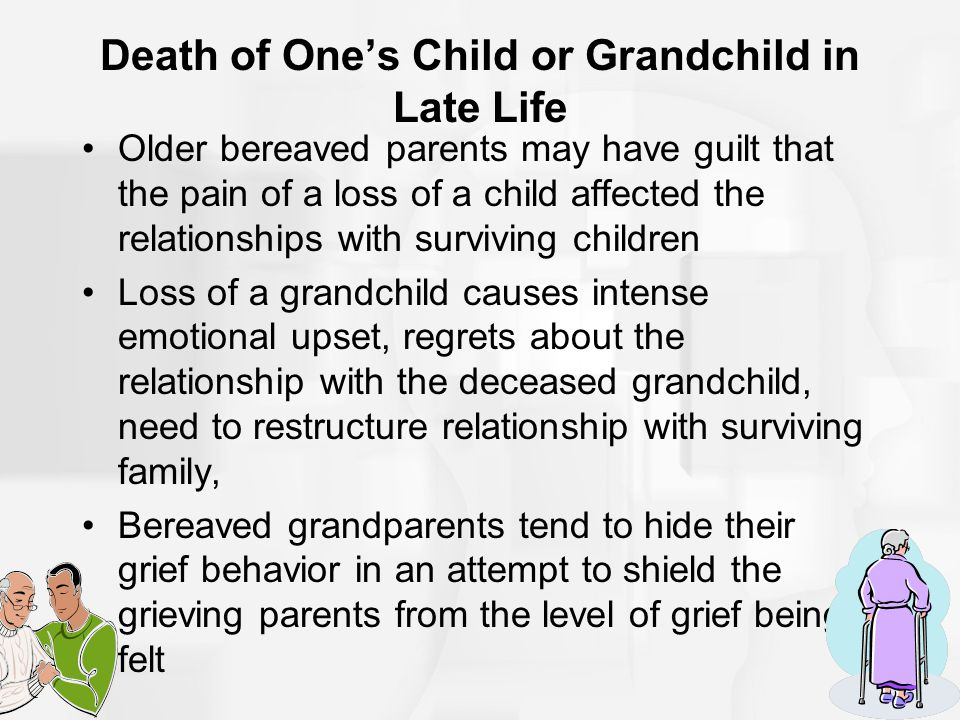 Death of One's Child or Grandchild in Late Life Older bereaved parents may have guilt that the pain of a loss of a child affected the relationships wi