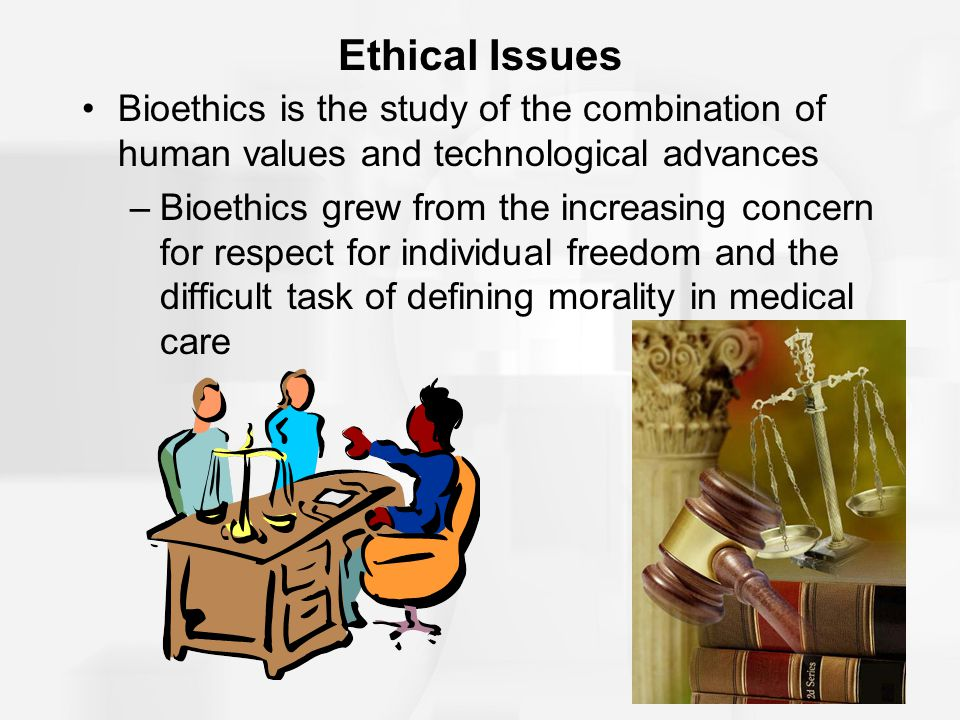 Ethical Issues Bioethics is the study of the combination of human values and technological advances –Bioethics grew from the increasing concern for re