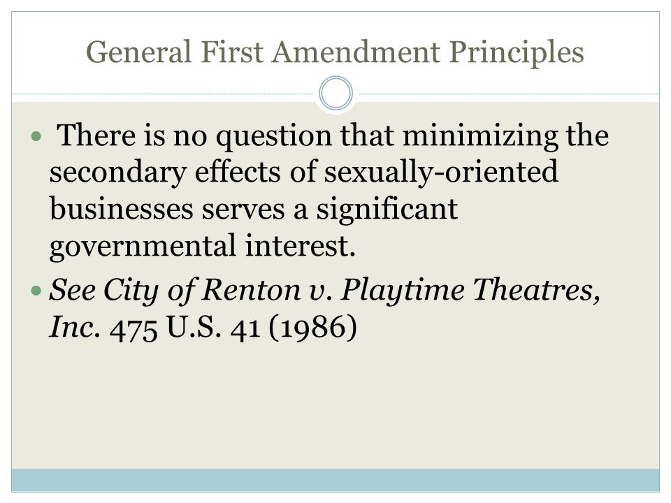 General First Amendment Principles There is no question that minimizing the secondary effects of sexually-oriented businesses serves a significant governmental interest.