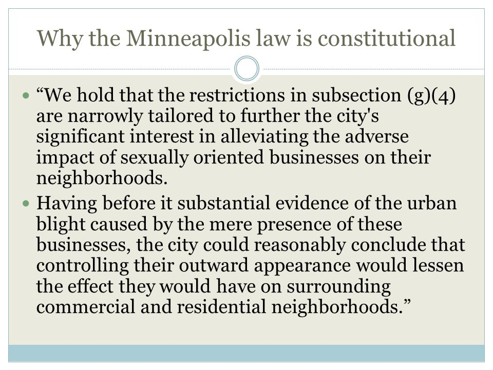 Why the Minneapolis law is constitutional We hold that the restrictions in subsection (g)(4) are narrowly tailored to further the city s significant interest in alleviating the adverse impact of sexually oriented businesses on their neighborhoods.