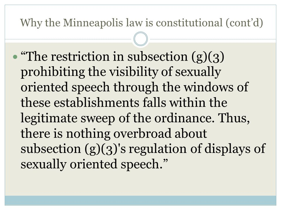 Why the Minneapolis law is constitutional (cont'd) The restriction in subsection (g)(3) prohibiting the visibility of sexually oriented speech through the windows of these establishments falls within the legitimate sweep of the ordinance.