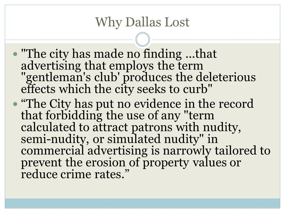 Why Dallas Lost The city has made no finding...that advertising that employs the term gentleman s club produces the deleterious effects which the city seeks to curb The City has put no evidence in the record that forbidding the use of any term calculated to attract patrons with nudity, semi-nudity, or simulated nudity in commercial advertising is narrowly tailored to prevent the erosion of property values or reduce crime rates.