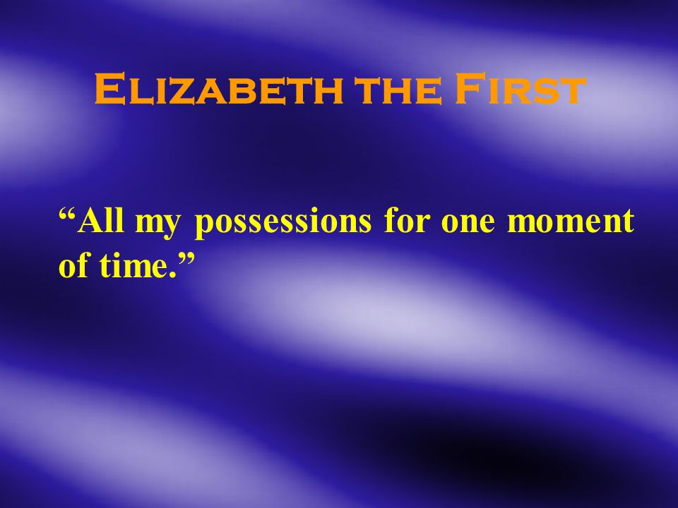 Elizabeth the First All my possessions for one moment of time.