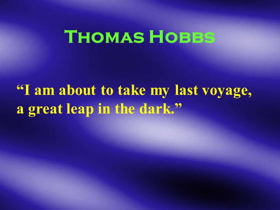 Thomas Hobbs I am about to take my last voyage, a great leap in the dark.