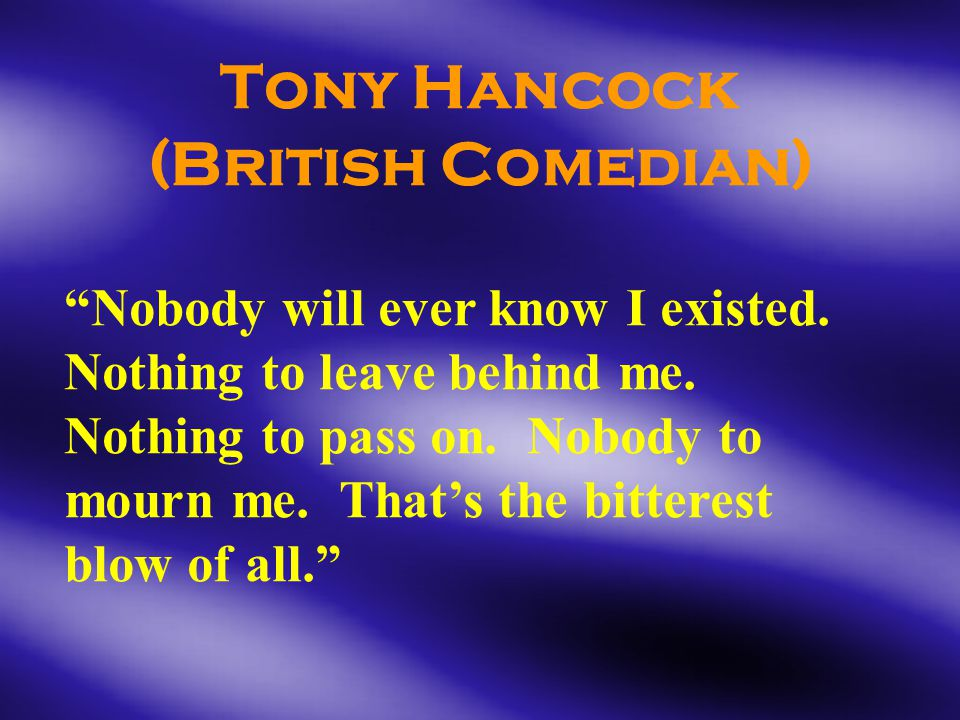 Tony Hancock (British Comedian) Nobody will ever know I existed.