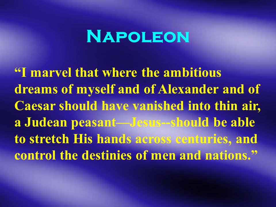 Napoleon I marvel that where the ambitious dreams of myself and of Alexander and of Caesar should have vanished into thin air, a Judean peasant—Jesus--should be able to stretch His hands across centuries, and control the destinies of men and nations.
