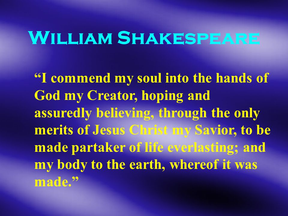 William Shakespeare I commend my soul into the hands of God my Creator, hoping and assuredly believing, through the only merits of Jesus Christ my Savior, to be made partaker of life everlasting; and my body to the earth, whereof it was made.