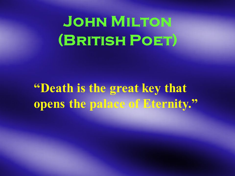 John Milton (British Poet) Death is the great key that opens the palace of Eternity.