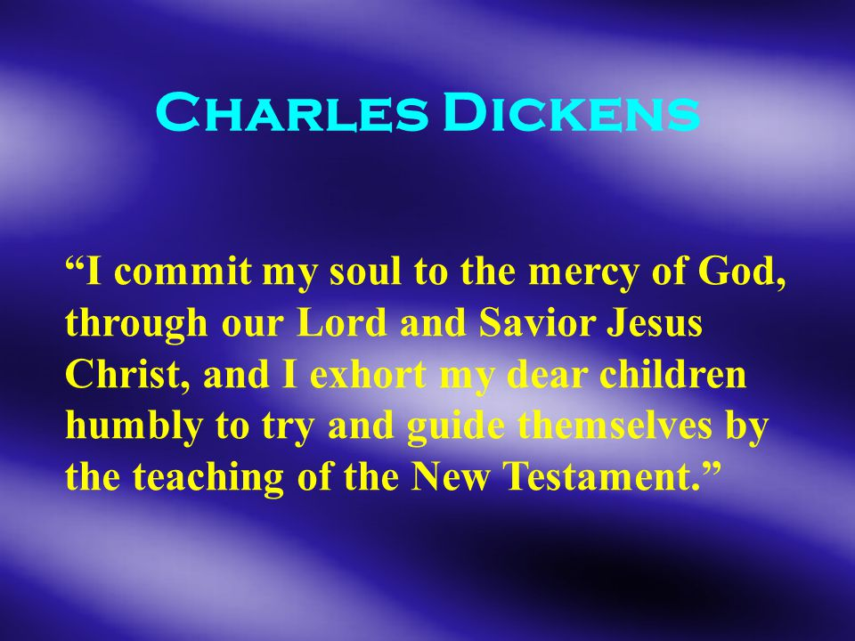 Charles Dickens I commit my soul to the mercy of God, through our Lord and Savior Jesus Christ, and I exhort my dear children humbly to try and guide themselves by the teaching of the New Testament.