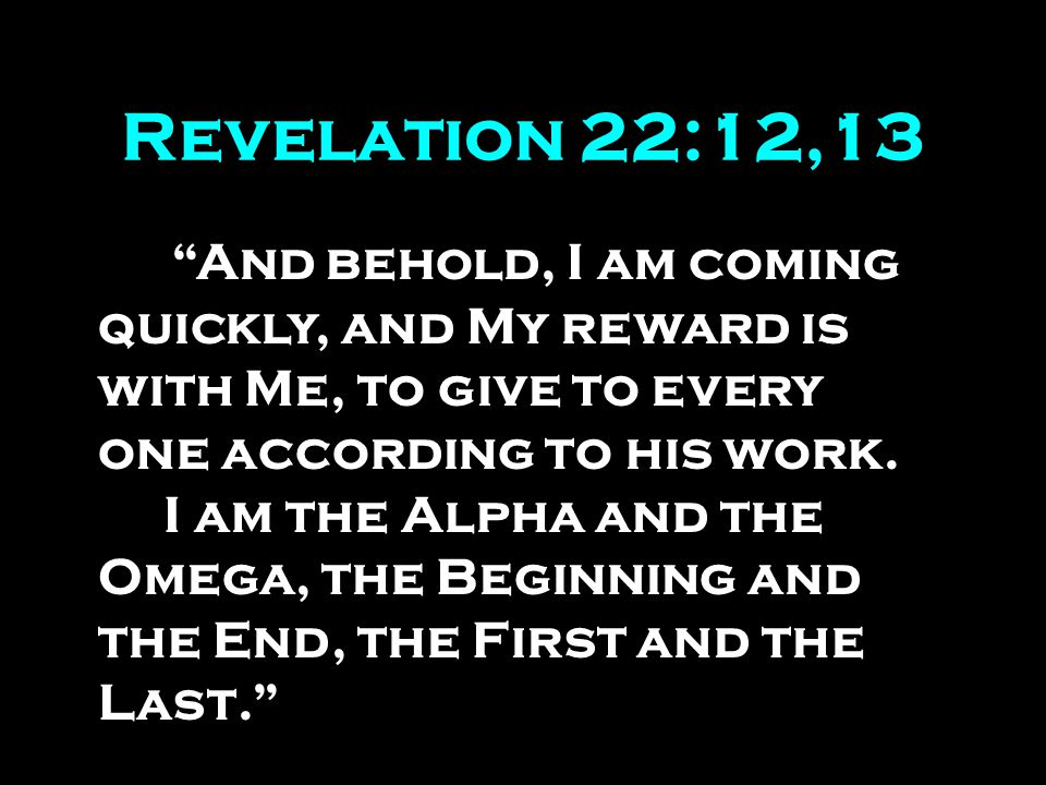 Revelation 22:12,13 And behold, I am coming quickly, and My reward is with Me, to give to every one according to his work.