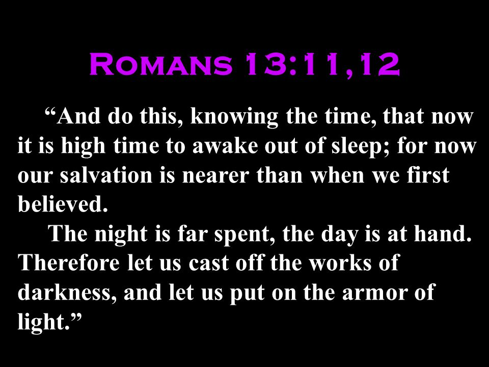 Romans 13:11,12 And do this, knowing the time, that now it is high time to awake out of sleep; for now our salvation is nearer than when we first believed.