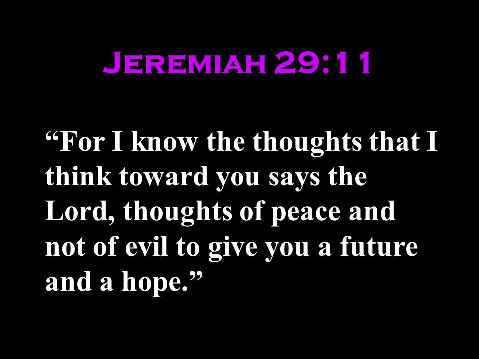 Jeremiah 29:11 For I know the thoughts that I think toward you says the Lord, thoughts of peace and not of evil to give you a future and a hope.
