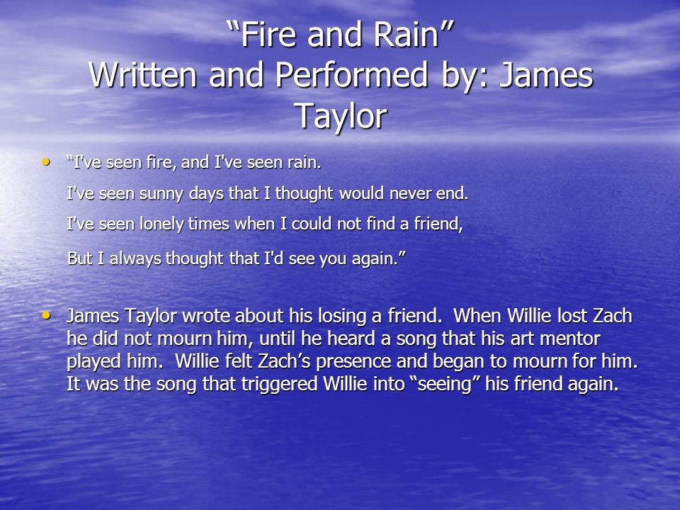 Fire and Rain Written and Performed by: James Taylor I ve seen fire, and I ve seen rain.
