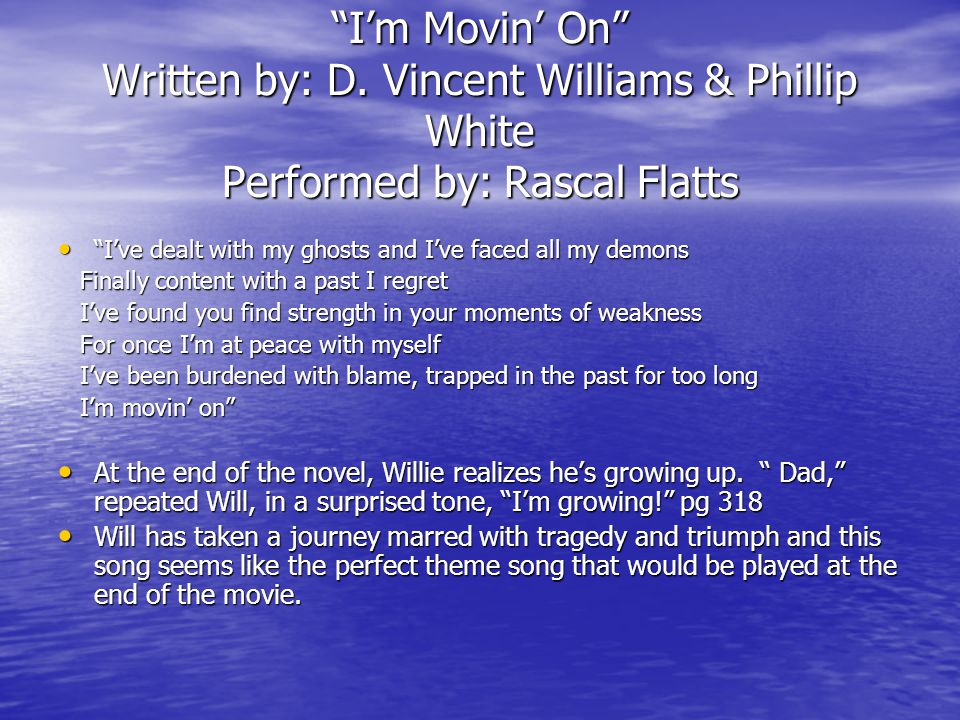 """""""I'm Movin' On"""" Written by: D. Vincent Williams & Phillip White Performed by: Rascal Flatts """"I've dealt with my ghosts and I've faced all my demons """"I"""
