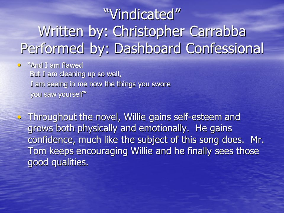 Vindicated Written by: Christopher Carrabba Performed by: Dashboard Confessional And I am flawed But I am cleaning up so well, And I am flawed But I am cleaning up so well, I am seeing in me now the things you swore I am seeing in me now the things you swore you saw yourself you saw yourself Throughout the novel, Willie gains self-esteem and grows both physically and emotionally.