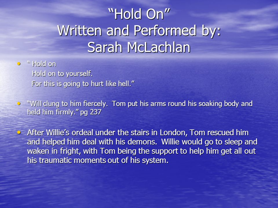 Hold On Written and Performed by: Sarah McLachlan Hold on Hold on Hold on to yourself.