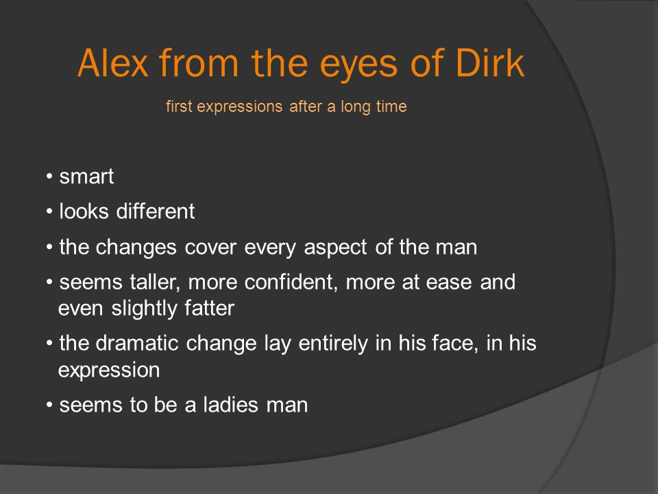 Alex from the eyes of Dirk smart looks different the changes cover every aspect of the man seems taller, more confident, more at ease and even slightl