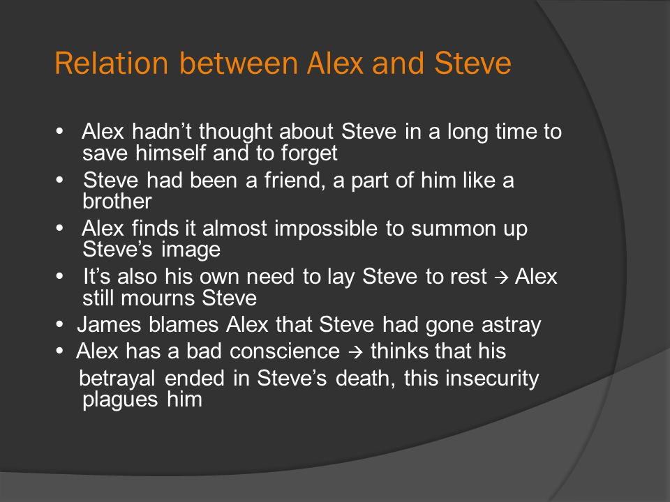 Relation between Alex and Steve  Alex hadn't thought about Steve in a long time to save himself and to forget  Steve had been a friend, a part of hi