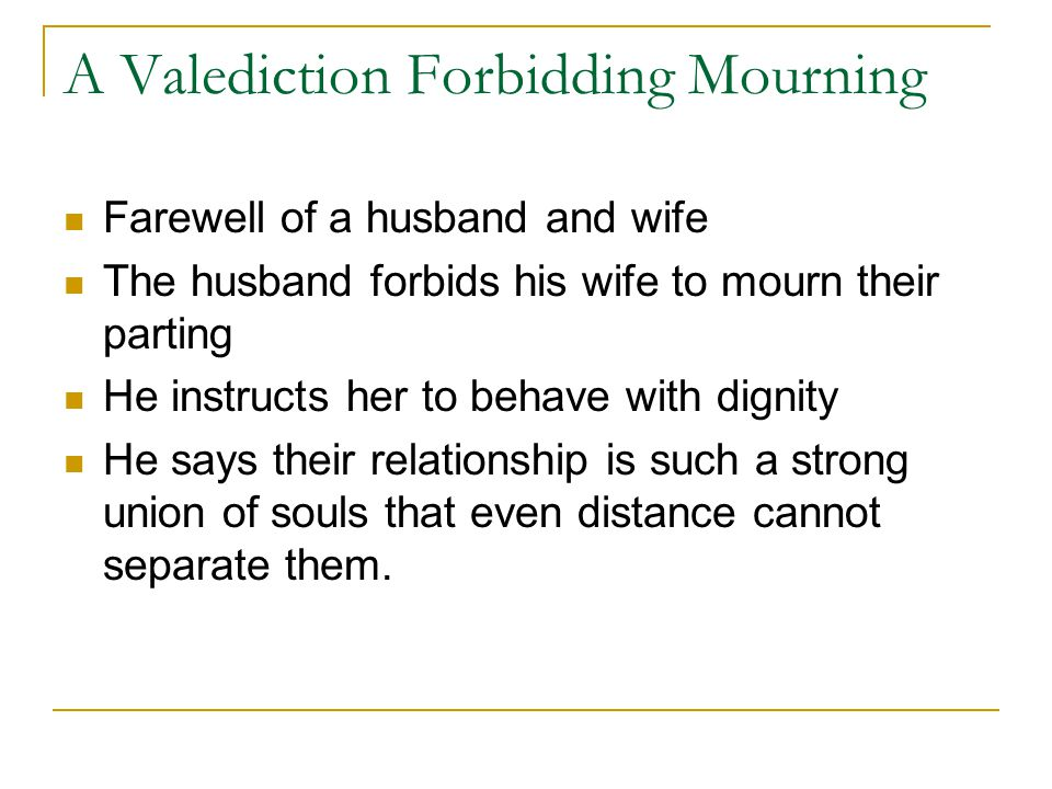 A Valediction Forbidding Mourning Farewell of a husband and wife The husband forbids his wife to mourn their parting He instructs her to behave with d