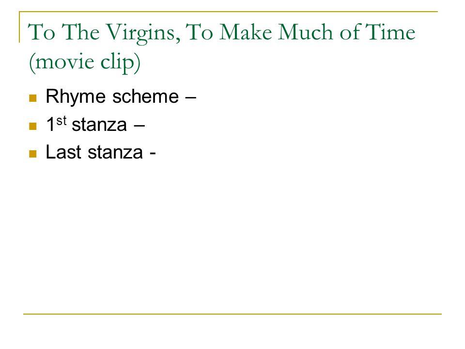 To The Virgins, To Make Much of Time (movie clip) Rhyme scheme – 1 st stanza – Last stanza -
