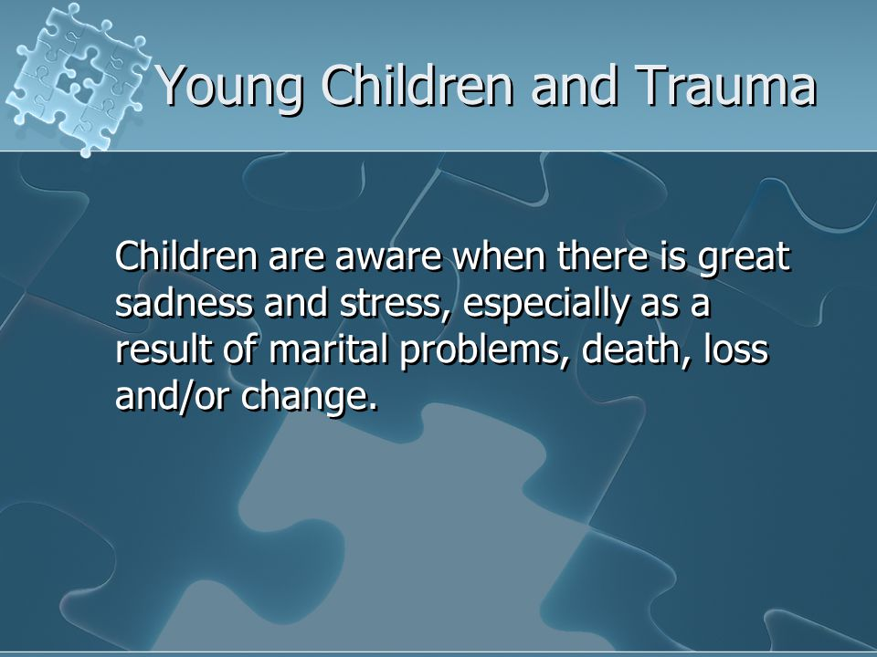 Young Children and Trauma Children are aware when there is great sadness and stress, especially as a result of marital problems, death, loss and/or change.