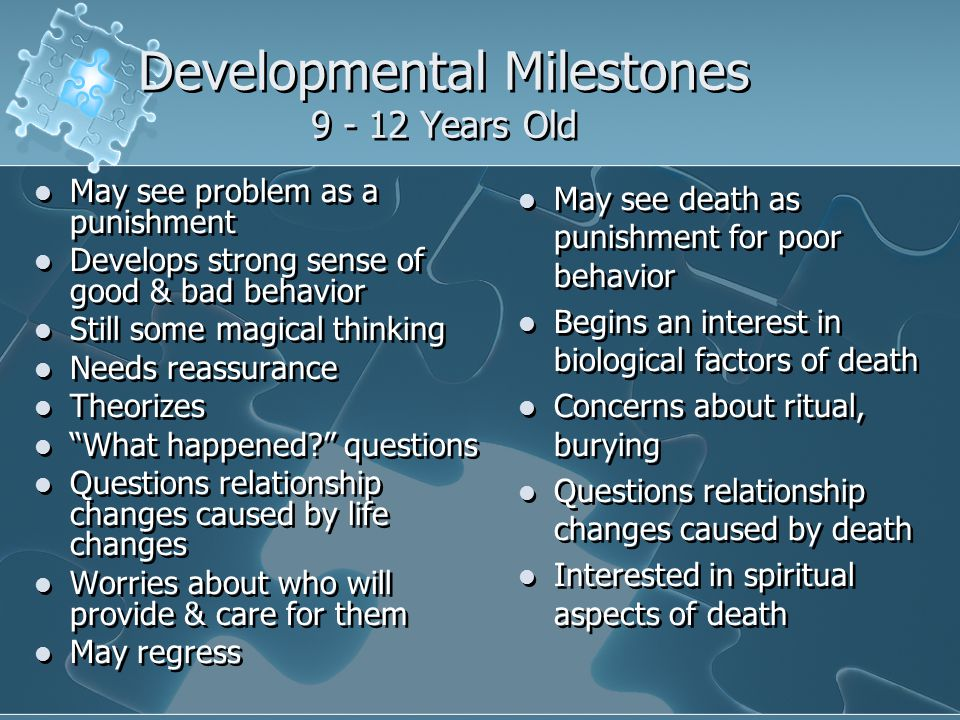 Developmental Milestones 9 - 12 Years Old May see problem as a punishment Develops strong sense of good & bad behavior Still some magical thinking Needs reassurance Theorizes What happened questions Questions relationship changes caused by life changes Worries about who will provide & care for them May regress May see problem as a punishment Develops strong sense of good & bad behavior Still some magical thinking Needs reassurance Theorizes What happened questions Questions relationship changes caused by life changes Worries about who will provide & care for them May regress May see death as punishment for poor behavior Begins an interest in biological factors of death Concerns about ritual, burying Questions relationship changes caused by death Interested in spiritual aspects of death