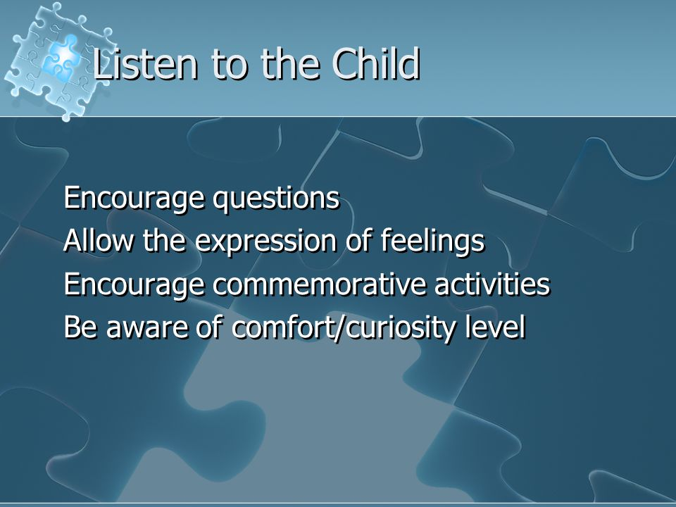 Listen to the Child Encourage questions Allow the expression of feelings Encourage commemorative activities Be aware of comfort/curiosity level Encourage questions Allow the expression of feelings Encourage commemorative activities Be aware of comfort/curiosity level