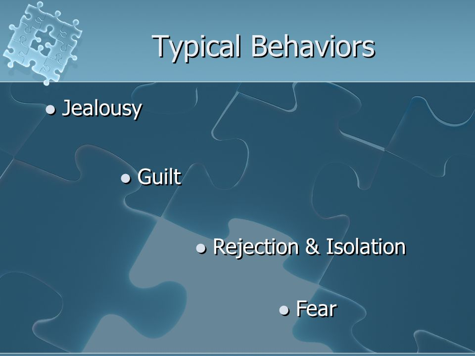 Typical Behaviors Jealousy Guilt Rejection & Isolation Fear