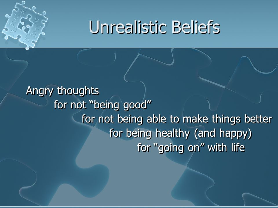 Unrealistic Beliefs Angry thoughts for not being good for not being able to make things better for being healthy (and happy) for going on with life Angry thoughts for not being good for not being able to make things better for being healthy (and happy) for going on with life