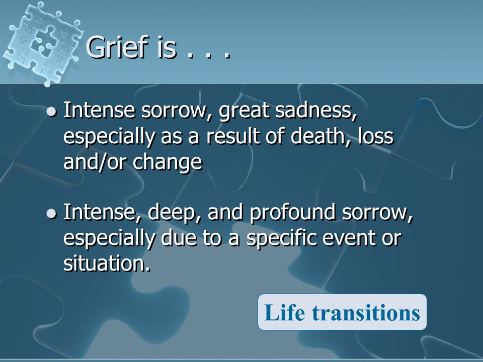 Grief is... Intense sorrow, great sadness, especially as a result of death, loss and/or change Intense, deep, and profound sorrow, especially due to a