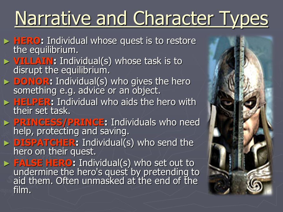 Narrative and Character Types ► HERO: Individual whose quest is to restore the equilibrium. ► VILLAIN: Individual(s) whose task is to disrupt the equi