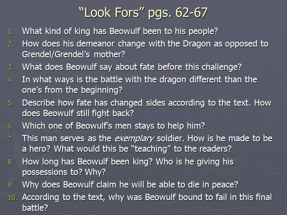 """""""Look Fors"""" pgs. 62-67 1. What kind of king has Beowulf been to his people? 2. How does his demeanor change with the Dragon as opposed to Grendel/Gren"""