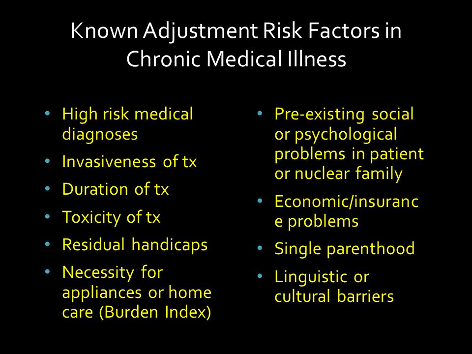 Pre-existing social or psychological problems in patient or nuclear family Economic/insuranc e problems Single parenthood Linguistic or cultural barriers High risk medical diagnoses Invasiveness of tx Duration of tx Toxicity of tx Residual handicaps Necessity for appliances or home care (Burden Index) Known Adjustment Risk Factors in Chronic Medical Illness
