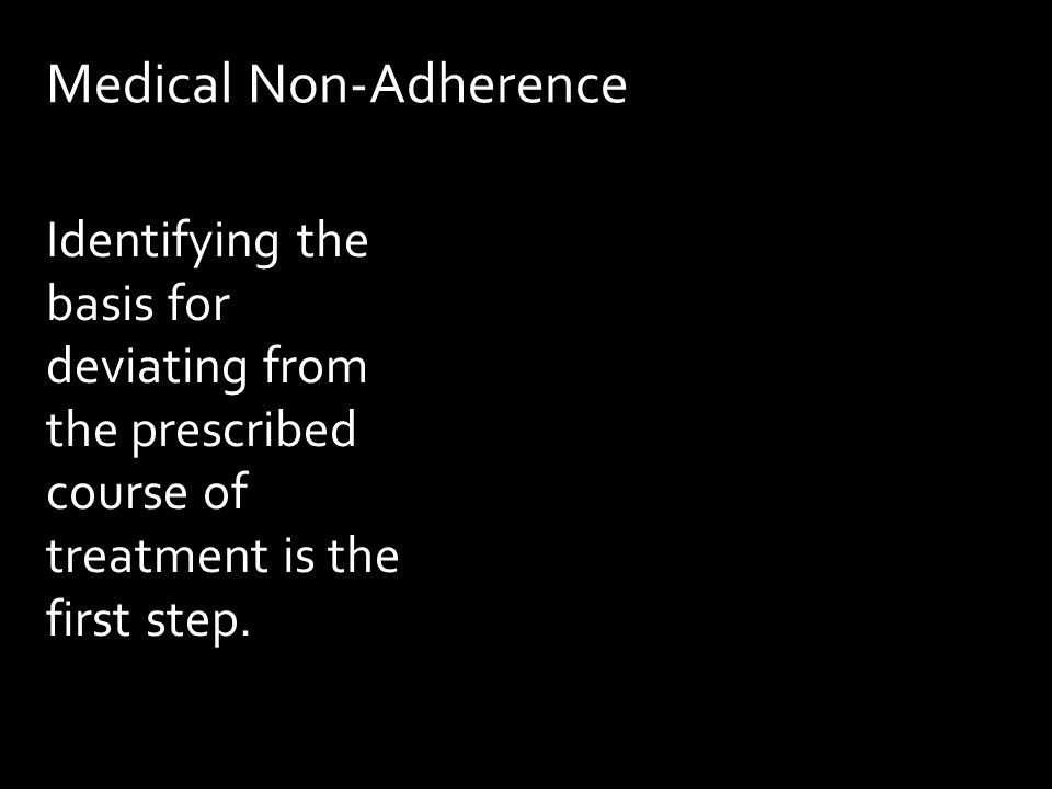 Medical Non-Adherence Identifying the basis for deviating from the prescribed course of treatment is the first step.