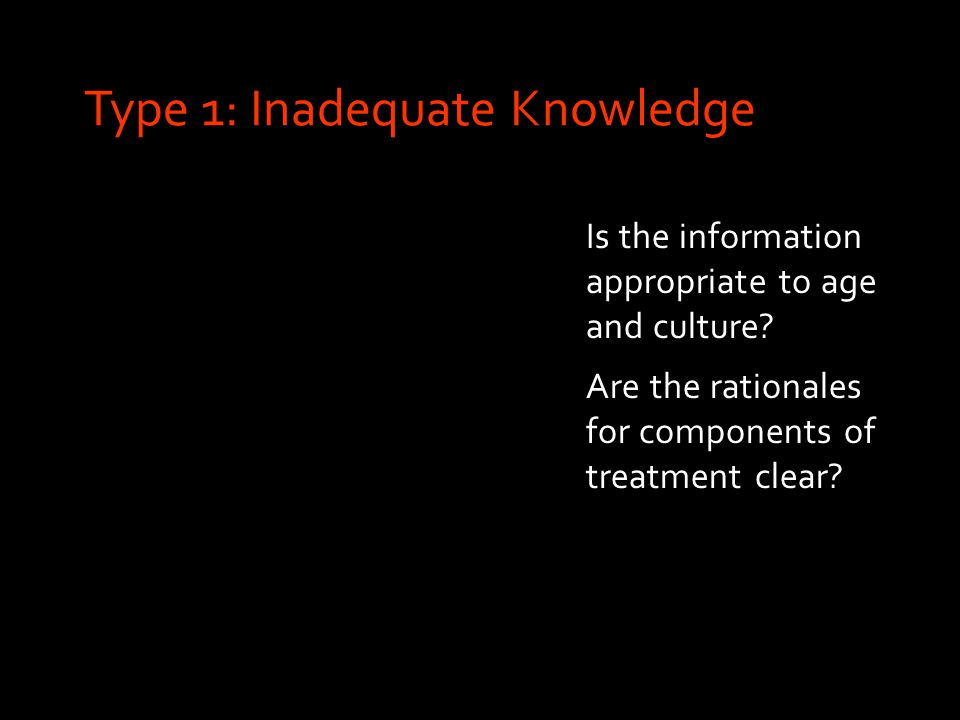 Type 1: Inadequate Knowledge Is the information appropriate to age and culture.