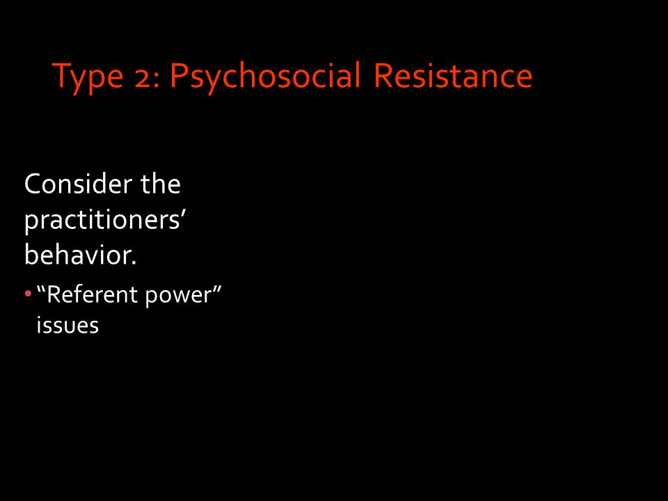 Type 2: Psychosocial Resistance Consider the practitioners' behavior. Referent power issues