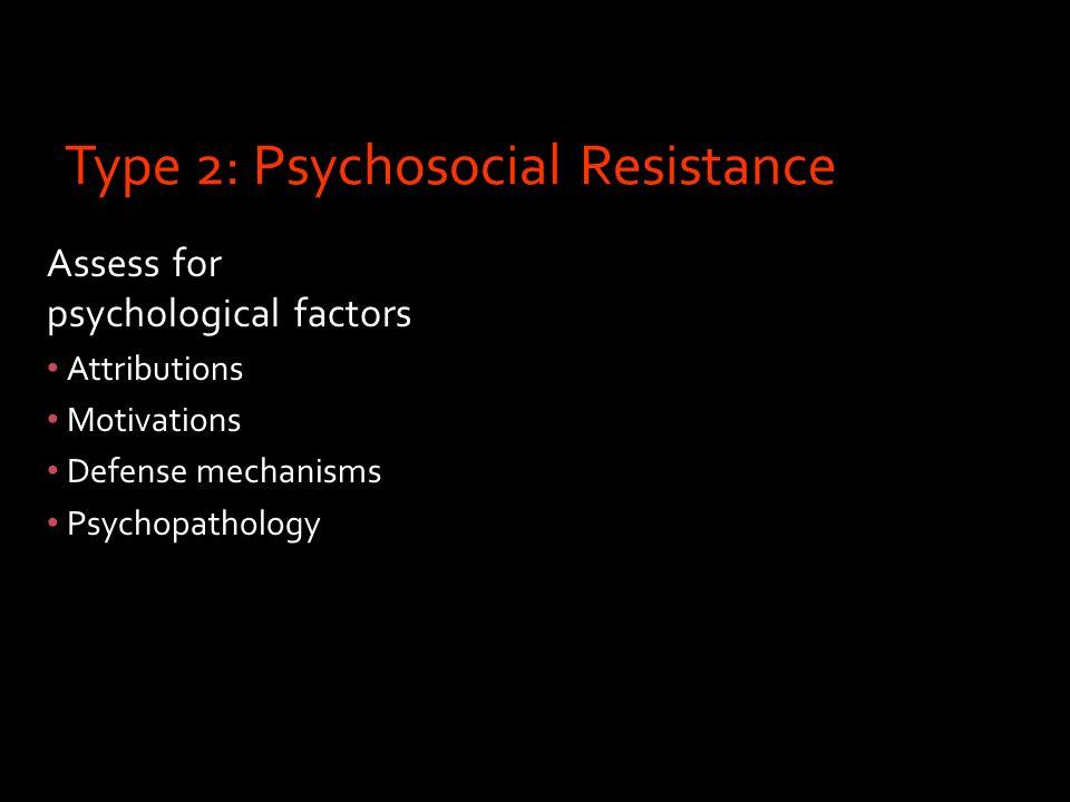 Type 2: Psychosocial Resistance Assess for psychological factors Attributions Motivations Defense mechanisms Psychopathology