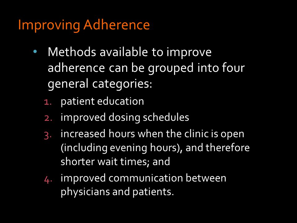 Methods available to improve adherence can be grouped into four general categories: 1.patient education 2.improved dosing schedules 3.increased hours when the clinic is open (including evening hours), and therefore shorter wait times; and 4.improved communication between physicians and patients.