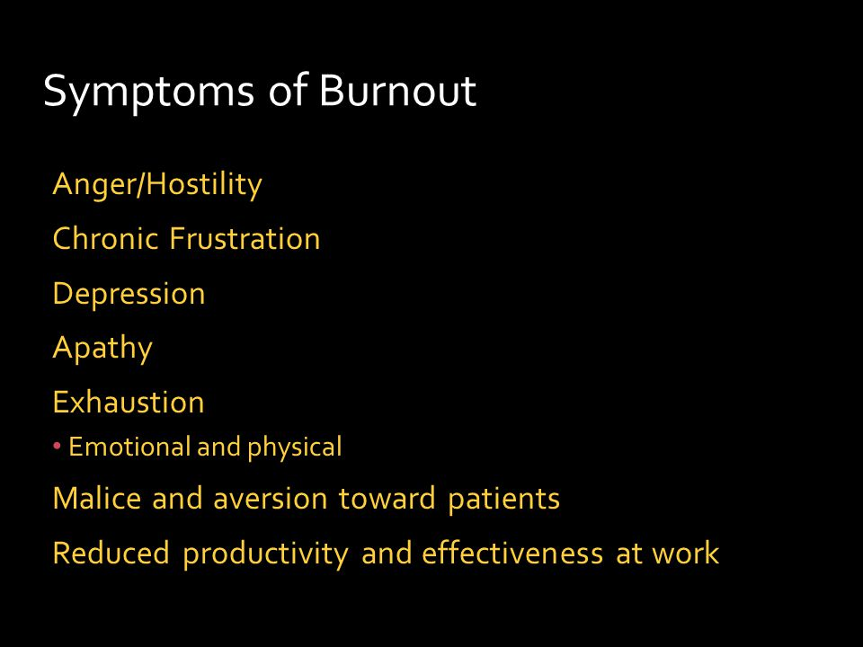 Symptoms of Burnout Anger/Hostility Chronic Frustration Depression Apathy Exhaustion Emotional and physical Malice and aversion toward patients Reduced productivity and effectiveness at work