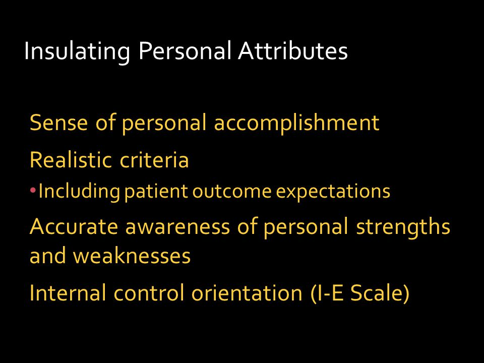 Insulating Personal Attributes Sense of personal accomplishment Realistic criteria Including patient outcome expectations Accurate awareness of personal strengths and weaknesses Internal control orientation (I-E Scale)