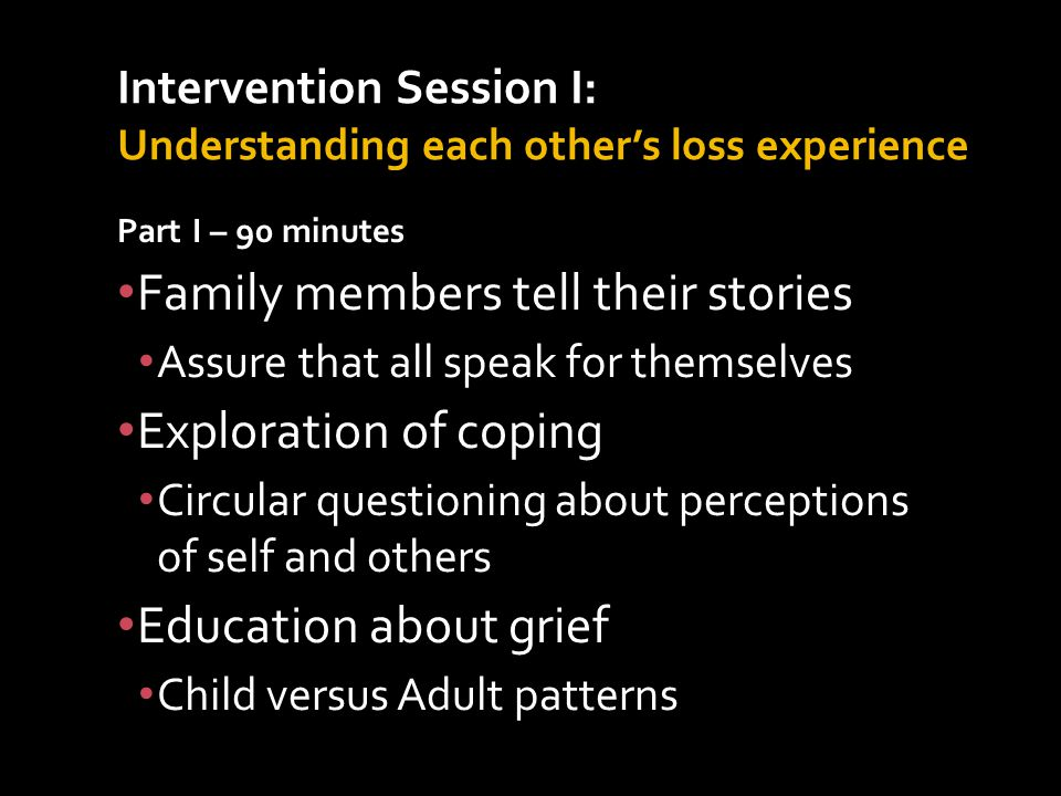 Part I – 90 minutes Family members tell their stories Assure that all speak for themselves Exploration of coping Circular questioning about perceptions of self and others Education about grief Child versus Adult patterns Intervention Session I: Understanding each other's loss experience