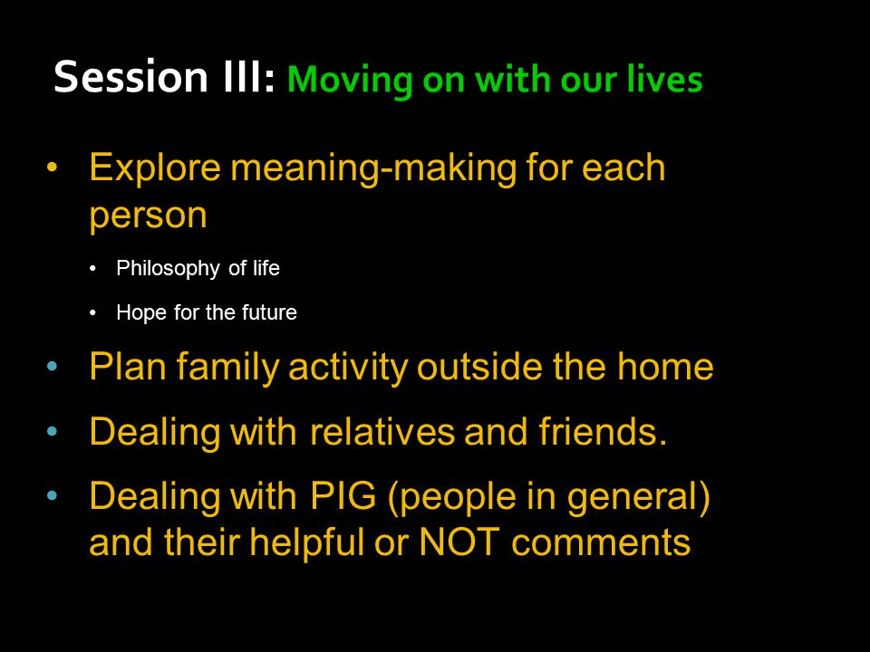Explore meaning-making for each person Philosophy of life Hope for the future Plan family activity outside the home Dealing with relatives and friends.